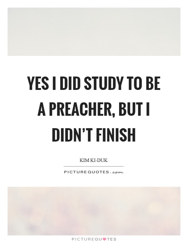 Yes I did study to be a preacher, but I didn't finish Picture Quote #1