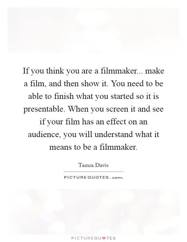 If you think you are a filmmaker... make a film, and then show it. You need to be able to finish what you started so it is presentable. When you screen it and see if your film has an effect on an audience, you will understand what it means to be a filmmaker. Picture Quote #1