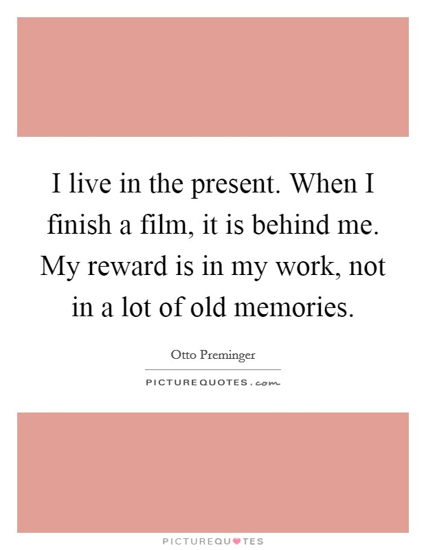 I live in the present. When I finish a film, it is behind me. My reward is in my work, not in a lot of old memories Picture Quote #1