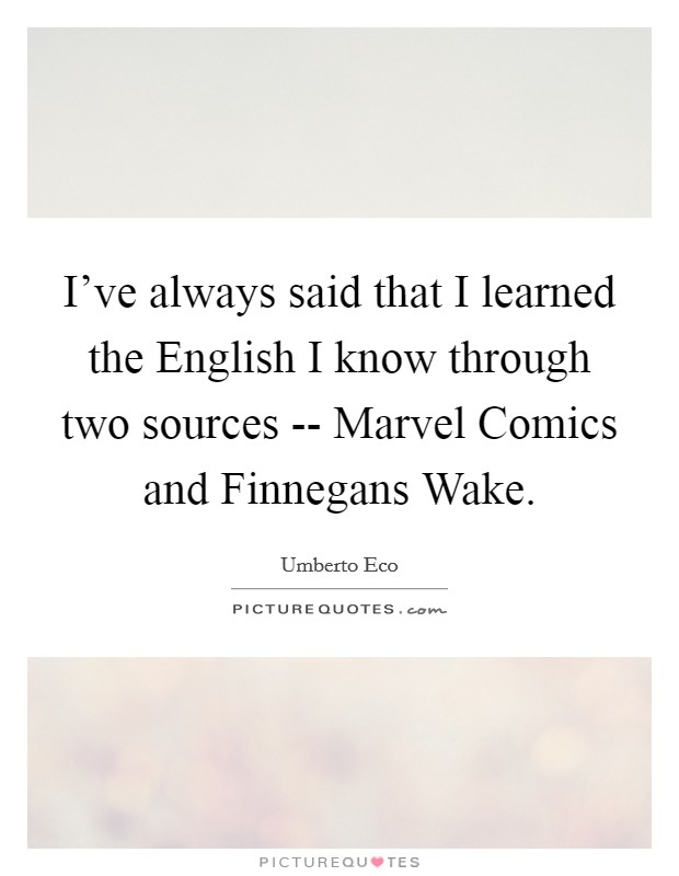 I've always said that I learned the English I know through two sources -- Marvel Comics and Finnegans Wake Picture Quote #1