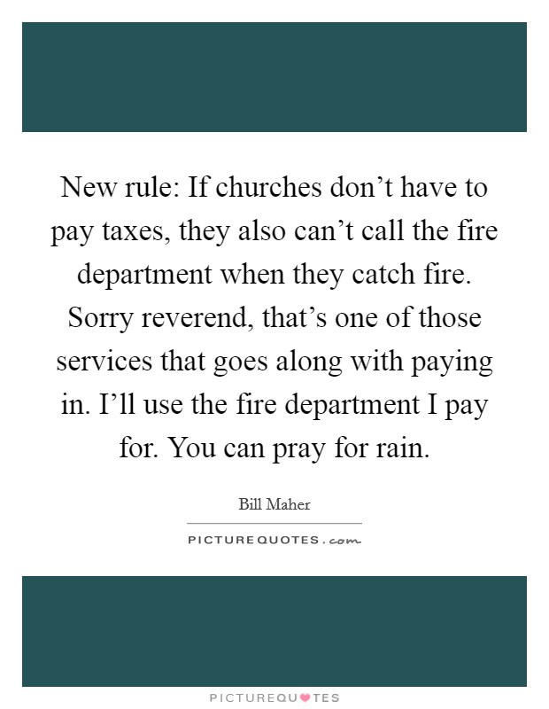 New rule: If churches don't have to pay taxes, they also can't call the fire department when they catch fire. Sorry reverend, that's one of those services that goes along with paying in. I'll use the fire department I pay for. You can pray for rain Picture Quote #1