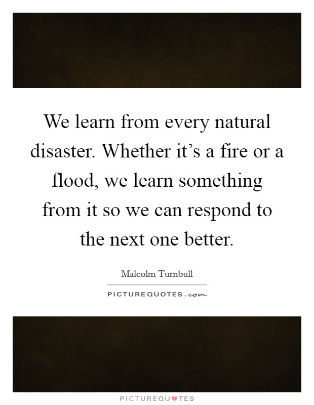 We learn from every natural disaster. Whether it's a fire or a flood, we learn something from it so we can respond to the next one better Picture Quote #1