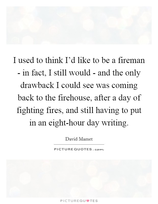 I used to think I'd like to be a fireman - in fact, I still would - and the only drawback I could see was coming back to the firehouse, after a day of fighting fires, and still having to put in an eight-hour day writing Picture Quote #1