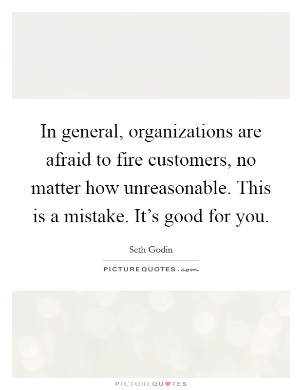 In general, organizations are afraid to fire customers, no matter how unreasonable. This is a mistake. It's good for you Picture Quote #1