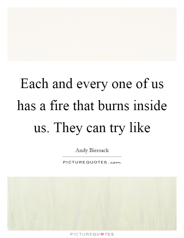 Each and every one of us has a fire that burns inside us. They can try like Picture Quote #1