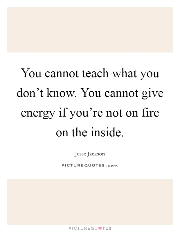 You cannot teach what you don't know. You cannot give energy if you're not on fire on the inside Picture Quote #1