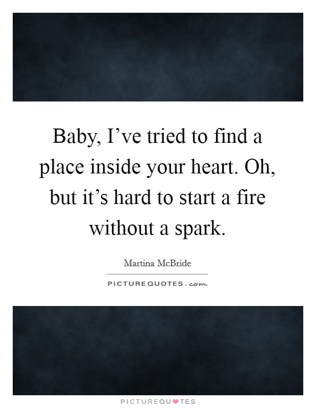Baby, I've tried to find a place inside your heart. Oh, but it's hard to start a fire without a spark Picture Quote #1