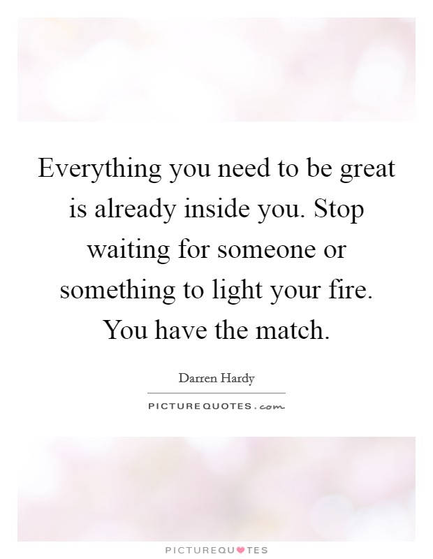 Everything you need to be great is already inside you. Stop waiting for someone or something to light your fire. You have the match Picture Quote #1