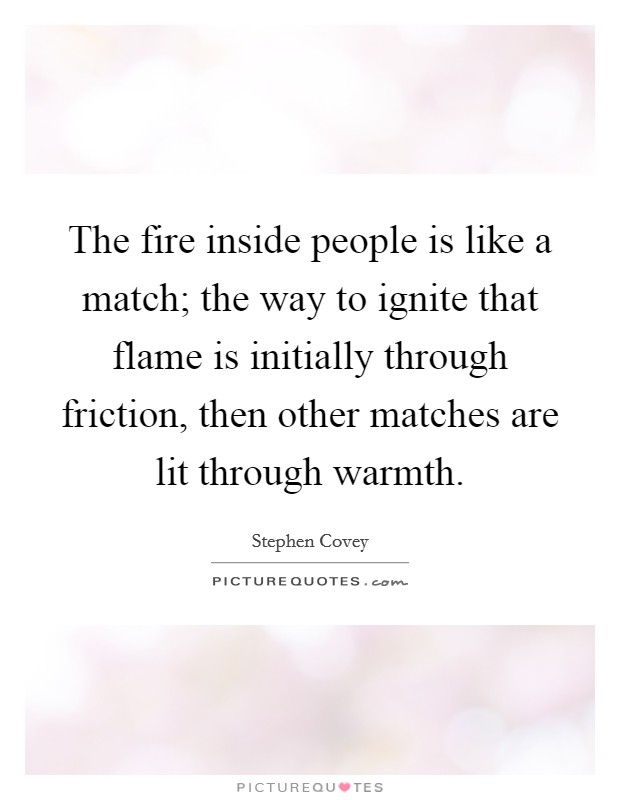 The fire inside people is like a match; the way to ignite that flame is initially through friction, then other matches are lit through warmth Picture Quote #1