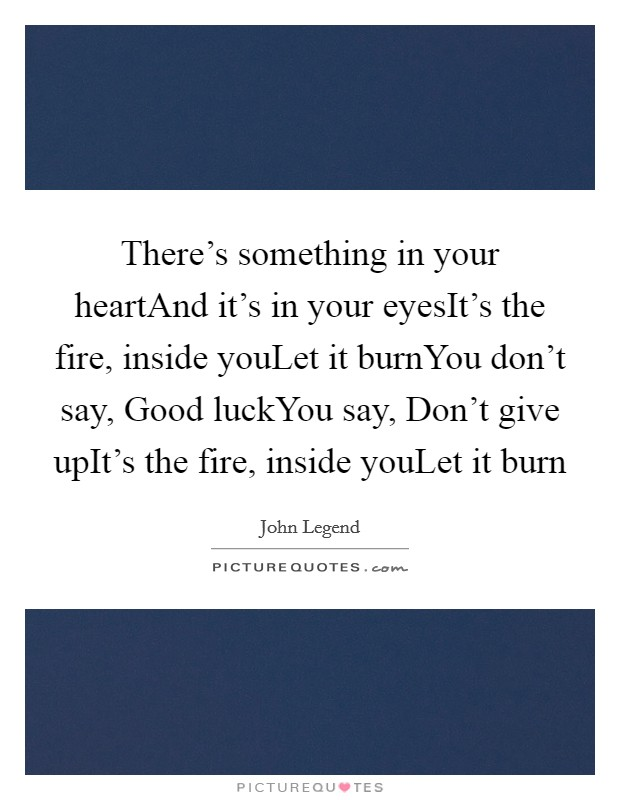 There's something in your heartAnd it's in your eyesIt's the fire, inside youLet it burnYou don't say, Good luckYou say, Don't give upIt's the fire, inside youLet it burn Picture Quote #1