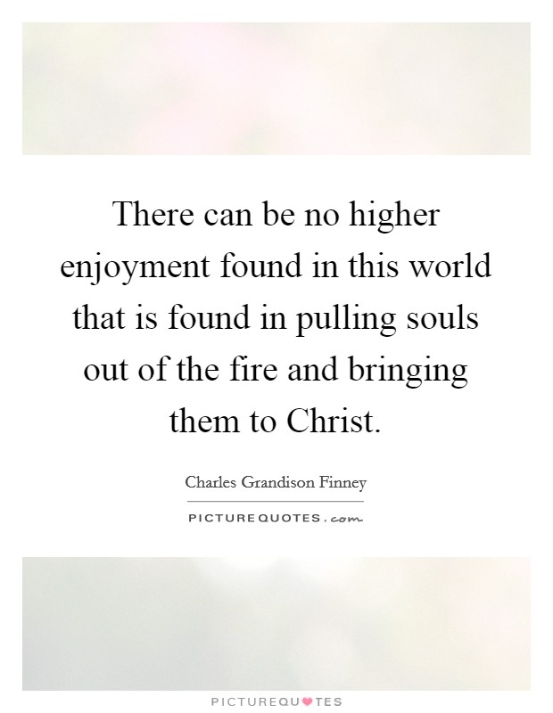 There can be no higher enjoyment found in this world that is found in pulling souls out of the fire and bringing them to Christ Picture Quote #1