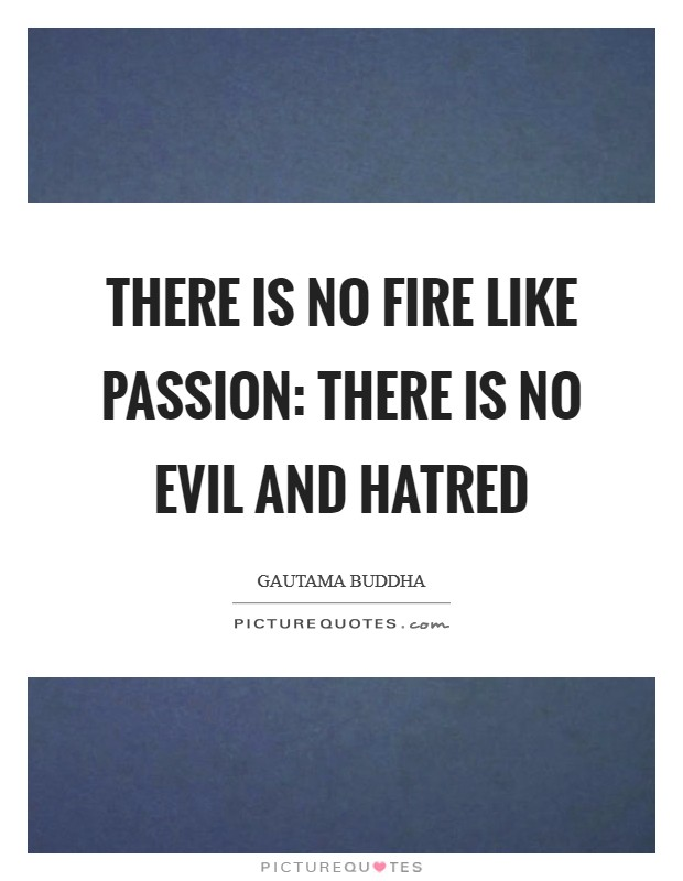 There is no fire like passion: there is no evil and hatred Picture Quote #1