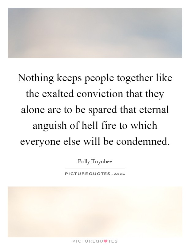 Nothing keeps people together like the exalted conviction that they alone are to be spared that eternal anguish of hell fire to which everyone else will be condemned. Picture Quote #1