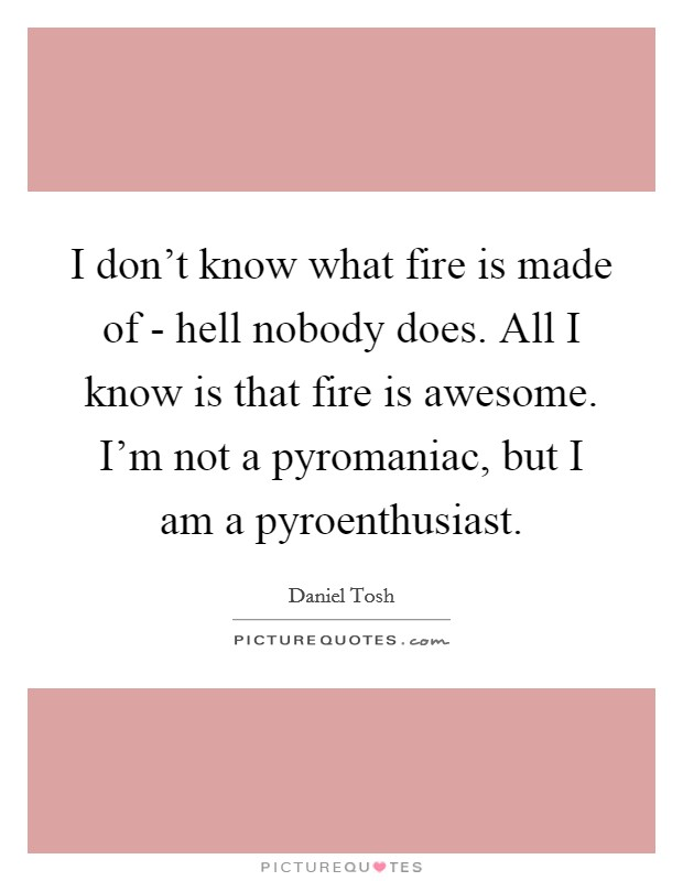 I don't know what fire is made of - hell nobody does. All I know is that fire is awesome. I'm not a pyromaniac, but I am a pyroenthusiast Picture Quote #1