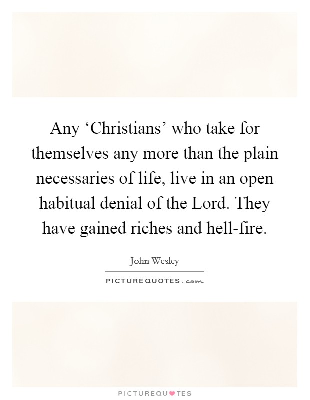 Any 'Christians' who take for themselves any more than the plain necessaries of life, live in an open habitual denial of the Lord. They have gained riches and hell-fire Picture Quote #1