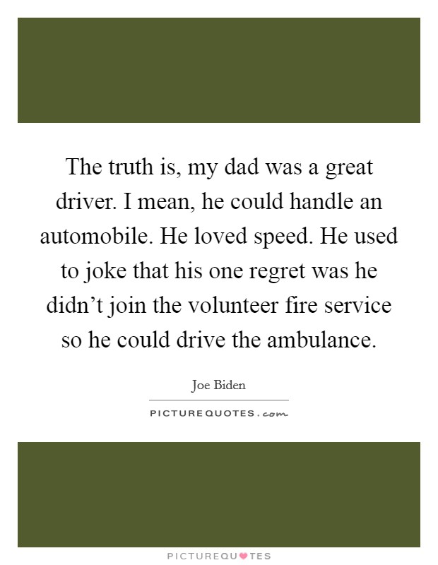 The truth is, my dad was a great driver. I mean, he could handle an automobile. He loved speed. He used to joke that his one regret was he didn't join the volunteer fire service so he could drive the ambulance Picture Quote #1
