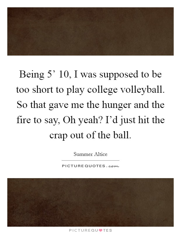 Being 5' 10, I was supposed to be too short to play college volleyball. So that gave me the hunger and the fire to say, Oh yeah? I'd just hit the crap out of the ball Picture Quote #1