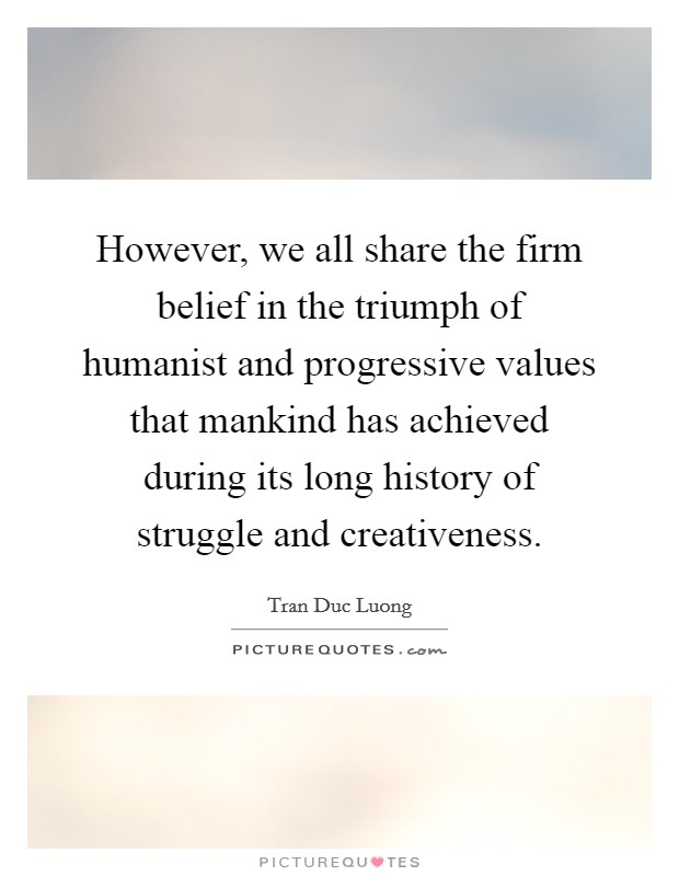 However, we all share the firm belief in the triumph of humanist and progressive values that mankind has achieved during its long history of struggle and creativeness Picture Quote #1