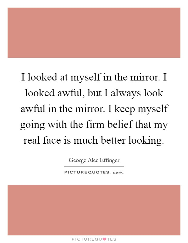 I looked at myself in the mirror. I looked awful, but I always look awful in the mirror. I keep myself going with the firm belief that my real face is much better looking Picture Quote #1