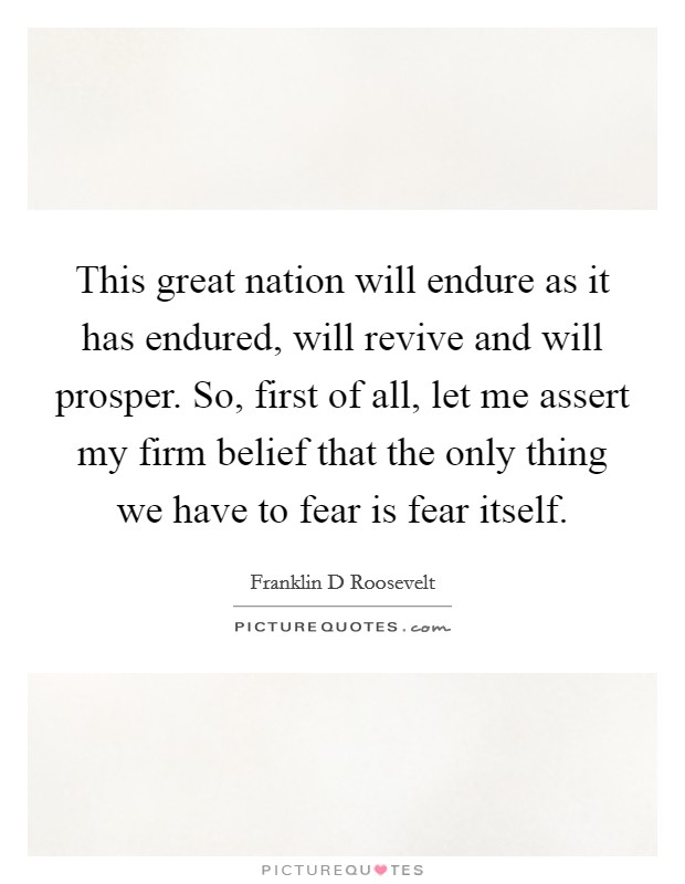 This great nation will endure as it has endured, will revive and will prosper. So, first of all, let me assert my firm belief that the only thing we have to fear is fear itself Picture Quote #1