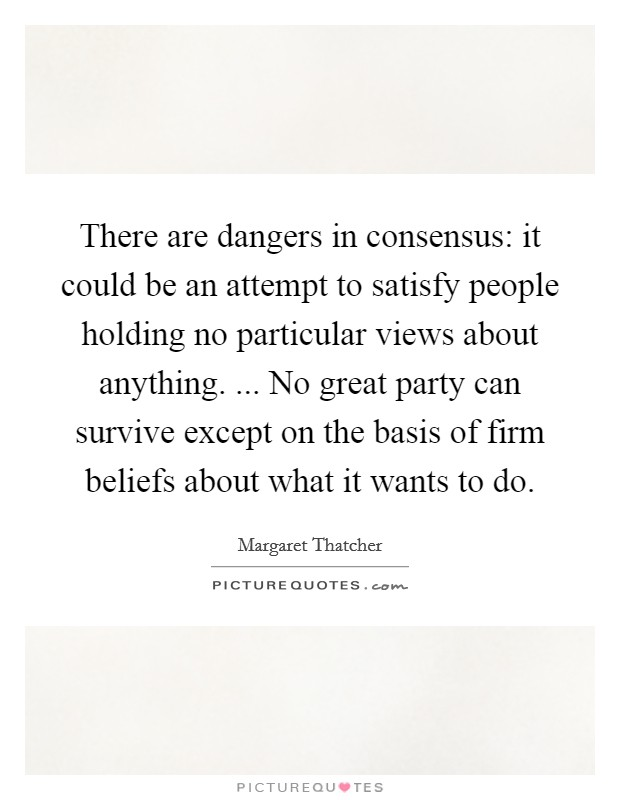 There are dangers in consensus: it could be an attempt to satisfy people holding no particular views about anything. ... No great party can survive except on the basis of firm beliefs about what it wants to do Picture Quote #1