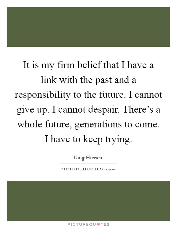 It is my firm belief that I have a link with the past and a responsibility to the future. I cannot give up. I cannot despair. There's a whole future, generations to come. I have to keep trying Picture Quote #1