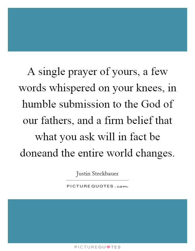 A single prayer of yours, a few words whispered on your knees, in humble submission to the God of our fathers, and a firm belief that what you ask will in fact be doneand the entire world changes Picture Quote #1