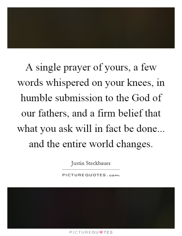 A single prayer of yours, a few words whispered on your knees, in humble submission to the God of our fathers, and a firm belief that what you ask will in fact be done... and the entire world changes Picture Quote #1