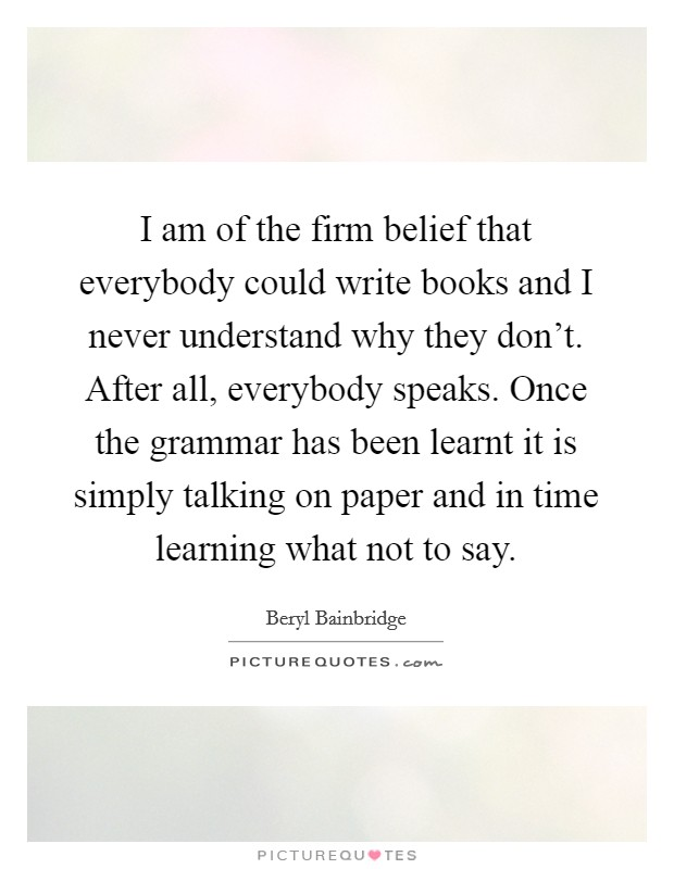 I am of the firm belief that everybody could write books and I never understand why they don't. After all, everybody speaks. Once the grammar has been learnt it is simply talking on paper and in time learning what not to say Picture Quote #1