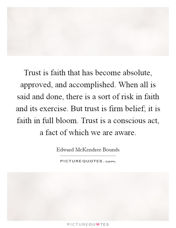 Trust is faith that has become absolute, approved, and accomplished. When all is said and done, there is a sort of risk in faith and its exercise. But trust is firm belief; it is faith in full bloom. Trust is a conscious act, a fact of which we are aware Picture Quote #1