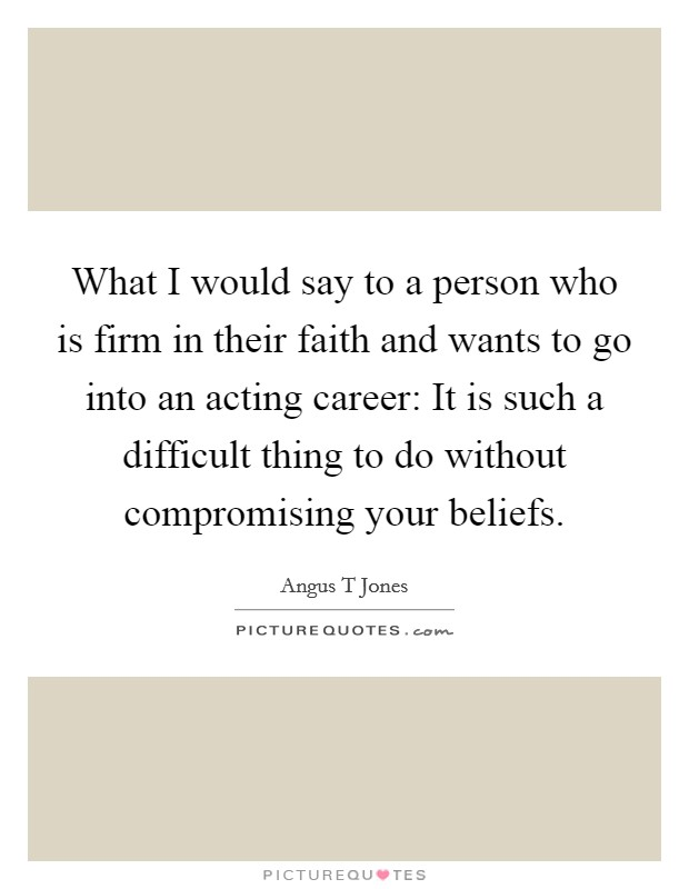 What I would say to a person who is firm in their faith and wants to go into an acting career: It is such a difficult thing to do without compromising your beliefs Picture Quote #1