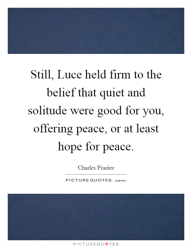 Still, Luce held firm to the belief that quiet and solitude were good for you, offering peace, or at least hope for peace Picture Quote #1