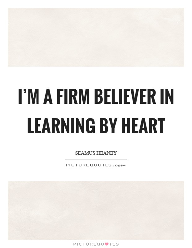 I'm a firm believer in learning by heart Picture Quote #1