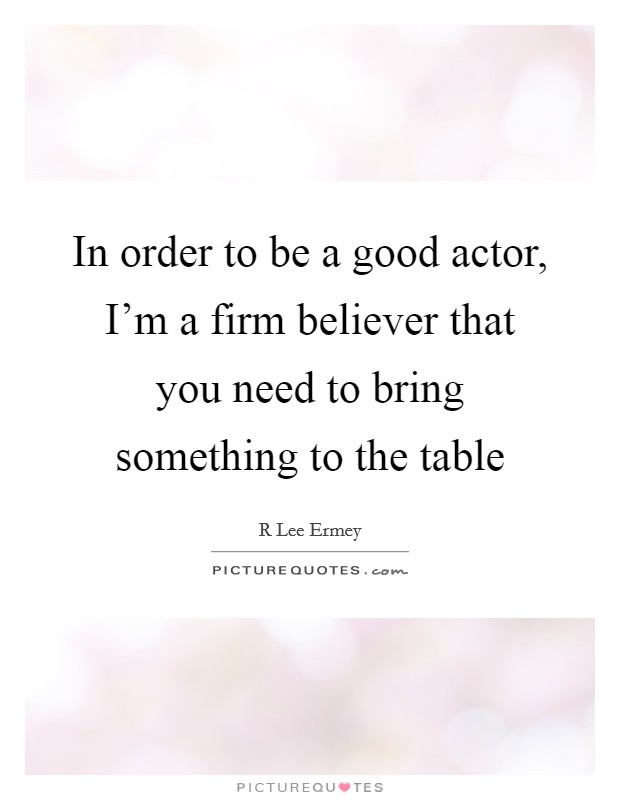 In order to be a good actor, I'm a firm believer that you need to bring something to the table Picture Quote #1