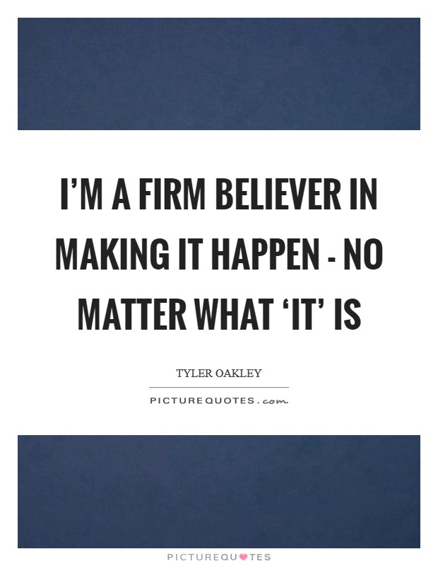 I'm a firm believer in making it happen - no matter what 'it' is Picture Quote #1