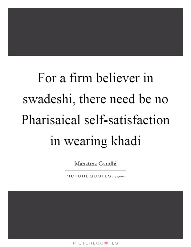 For a firm believer in swadeshi, there need be no Pharisaical self-satisfaction in wearing khadi Picture Quote #1