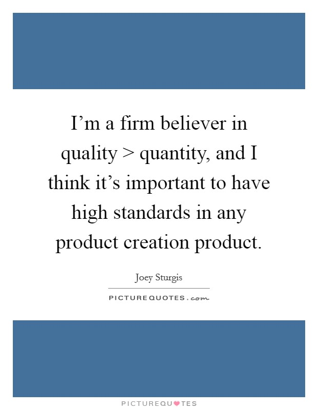 I'm a firm believer in quality > quantity, and I think it's important to have high standards in any product creation product Picture Quote #1