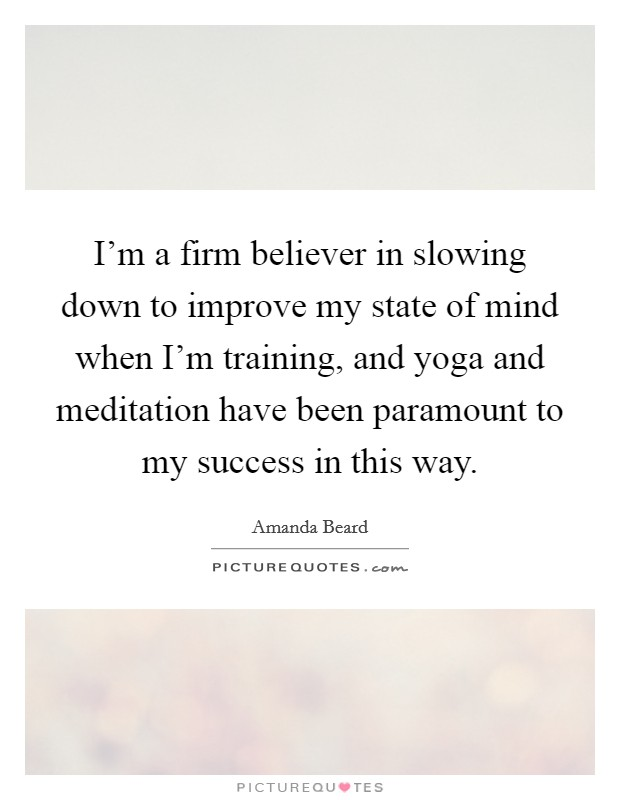 I'm a firm believer in slowing down to improve my state of mind when I'm training, and yoga and meditation have been paramount to my success in this way Picture Quote #1