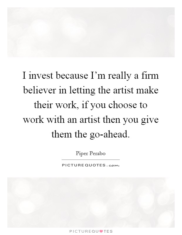I invest because I'm really a firm believer in letting the artist make their work, if you choose to work with an artist then you give them the go-ahead Picture Quote #1