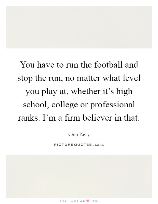 You have to run the football and stop the run, no matter what level you play at, whether it's high school, college or professional ranks. I'm a firm believer in that Picture Quote #1