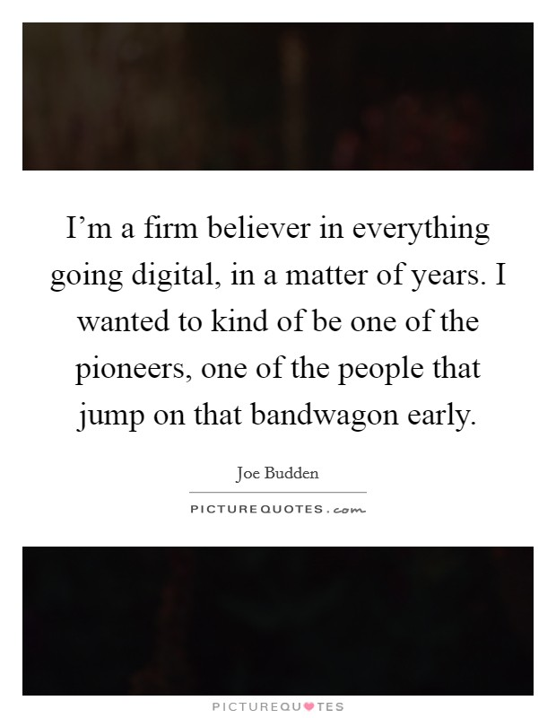I'm a firm believer in everything going digital, in a matter of years. I wanted to kind of be one of the pioneers, one of the people that jump on that bandwagon early Picture Quote #1