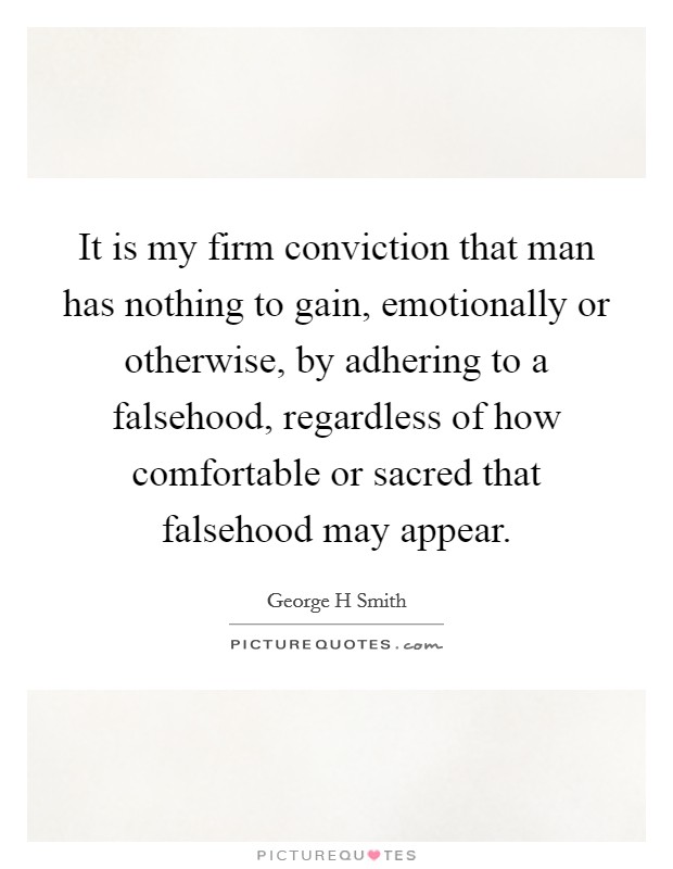 It is my firm conviction that man has nothing to gain, emotionally or otherwise, by adhering to a falsehood, regardless of how comfortable or sacred that falsehood may appear Picture Quote #1