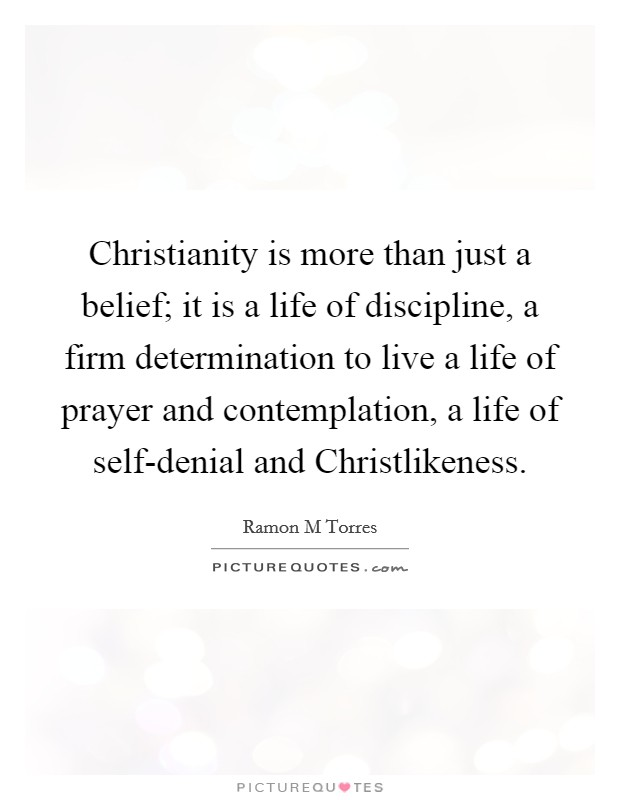 Christianity is more than just a belief; it is a life of discipline, a firm determination to live a life of prayer and contemplation, a life of self-denial and Christlikeness Picture Quote #1