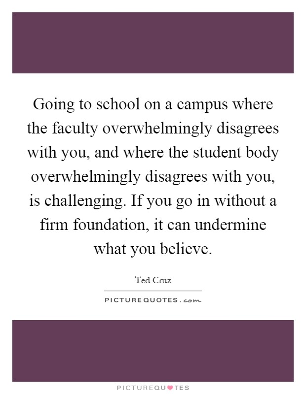 Going to school on a campus where the faculty overwhelmingly disagrees with you, and where the student body overwhelmingly disagrees with you, is challenging. If you go in without a firm foundation, it can undermine what you believe Picture Quote #1