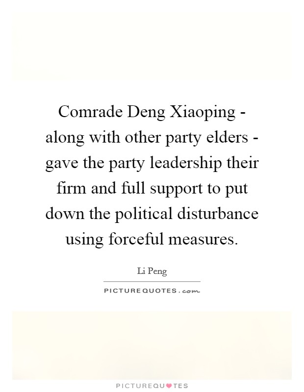 Comrade Deng Xiaoping - along with other party elders - gave the party leadership their firm and full support to put down the political disturbance using forceful measures Picture Quote #1