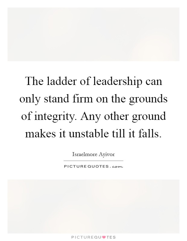 The ladder of leadership can only stand firm on the grounds of integrity. Any other ground makes it unstable till it falls Picture Quote #1