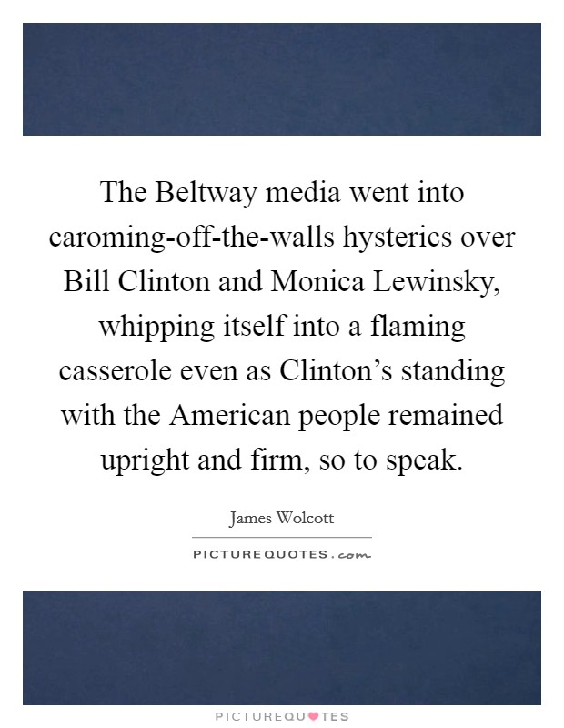 The Beltway media went into caroming-off-the-walls hysterics over Bill Clinton and Monica Lewinsky, whipping itself into a flaming casserole even as Clinton's standing with the American people remained upright and firm, so to speak Picture Quote #1