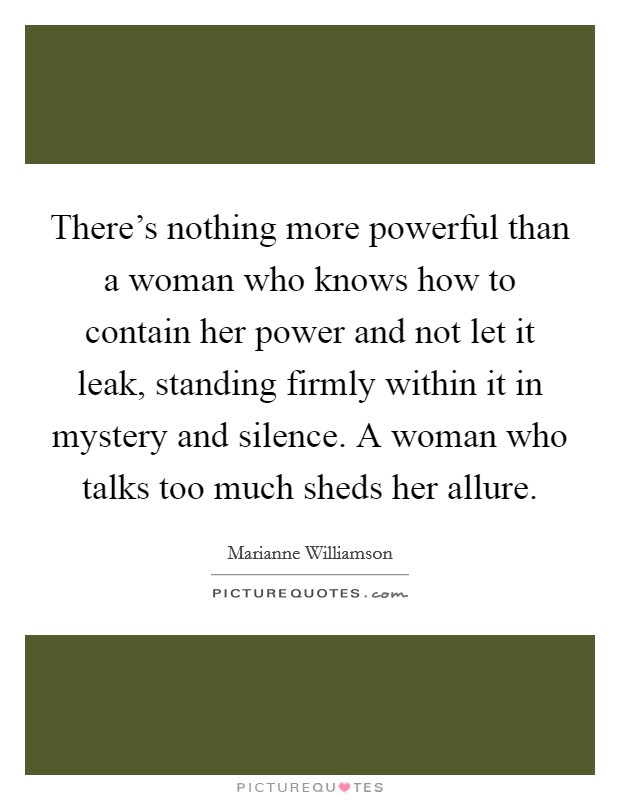 There's nothing more powerful than a woman who knows how to contain her power and not let it leak, standing firmly within it in mystery and silence. A woman who talks too much sheds her allure Picture Quote #1