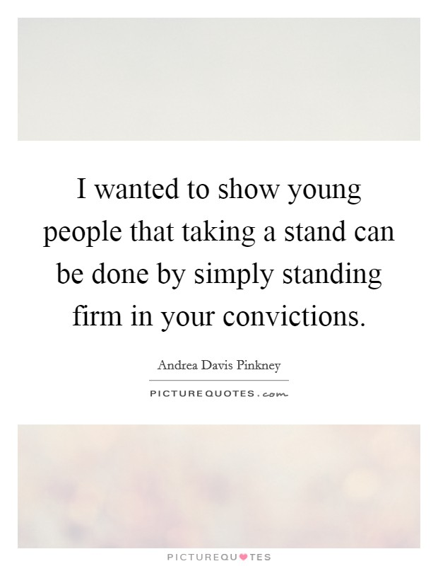 I wanted to show young people that taking a stand can be done by simply standing firm in your convictions Picture Quote #1