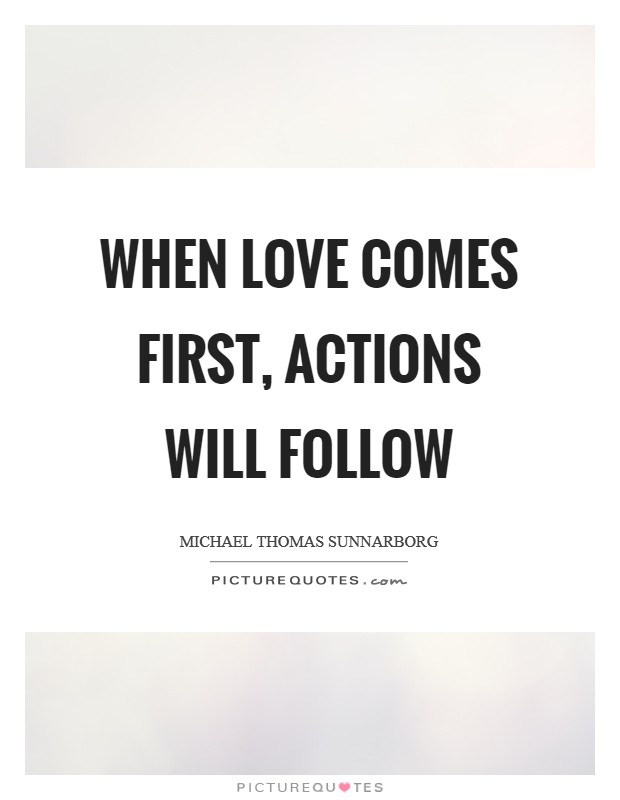 When love comes first, actions will follow Picture Quote #1